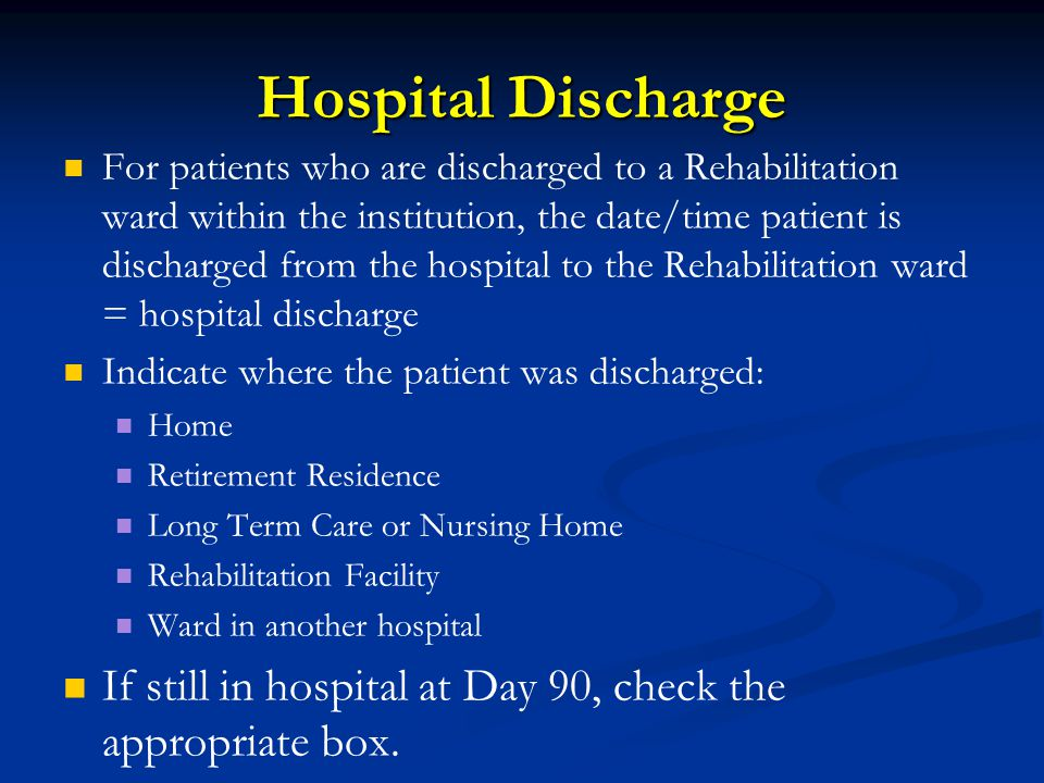 Hospital Discharge For patients who are discharged to a Rehabilitation ward within the institution, the date/time patient is discharged from the hospital to the Rehabilitation ward = hospital discharge Indicate where the patient was discharged: Home Retirement Residence Long Term Care or Nursing Home Rehabilitation Facility Ward in another hospital If still in hospital at Day 90, check the appropriate box.