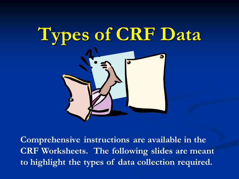 Types of CRF Data Comprehensive instructions are available in the CRF Worksheets.