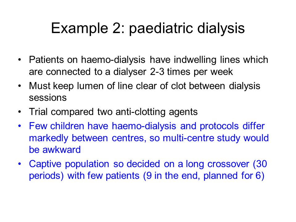 Example 2: paediatric dialysis Patients on haemo-dialysis have indwelling lines which are connected to a dialyser 2-3 times per week Must keep lumen of line clear of clot between dialysis sessions Trial compared two anti-clotting agents Few children have haemo-dialysis and protocols differ markedly between centres, so multi-centre study would be awkward Captive population so decided on a long crossover (30 periods) with few patients (9 in the end, planned for 6)
