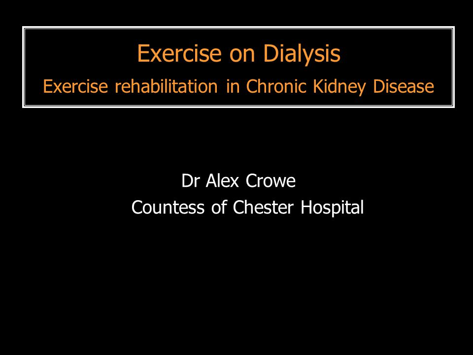 Exercise on Dialysis Exercise rehabilitation in Chronic Kidney Disease Dr Alex Crowe Countess of Chester Hospital