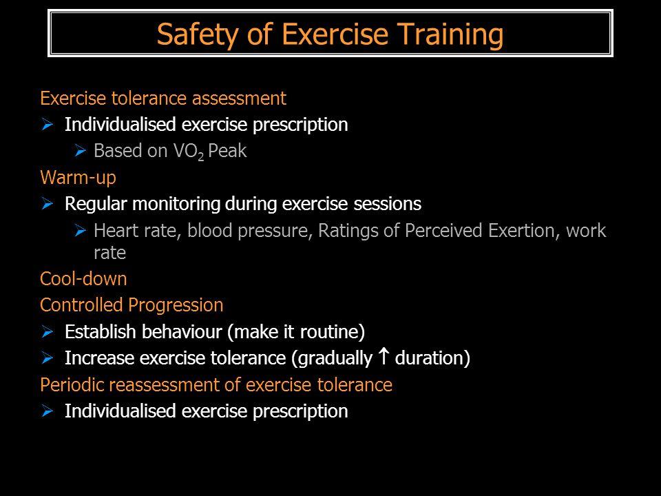 Safety of Exercise Training Exercise tolerance assessment  Individualised exercise prescription  Based on VO 2 Peak Warm-up  Regular monitoring dur