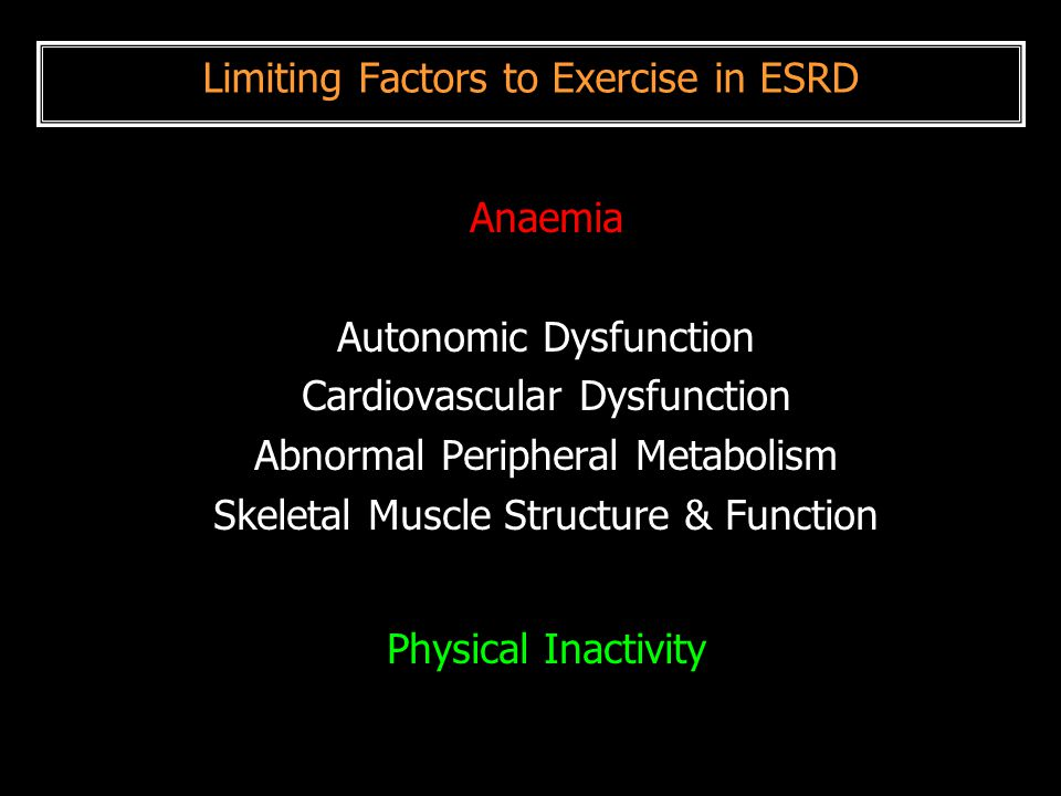 Limiting Factors to Exercise in ESRD Anaemia Autonomic Dysfunction Cardiovascular Dysfunction Abnormal Peripheral Metabolism Skeletal Muscle Structure
