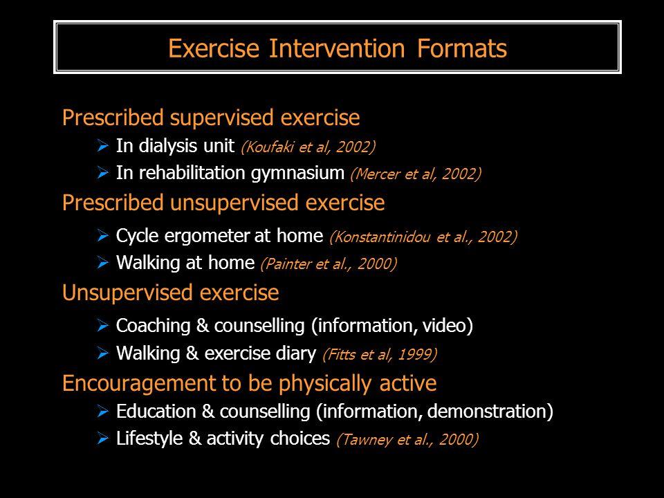 Exercise Intervention Formats Prescribed supervised exercise  In dialysis unit (Koufaki et al, 2002)  In rehabilitation gymnasium (Mercer et al, 200