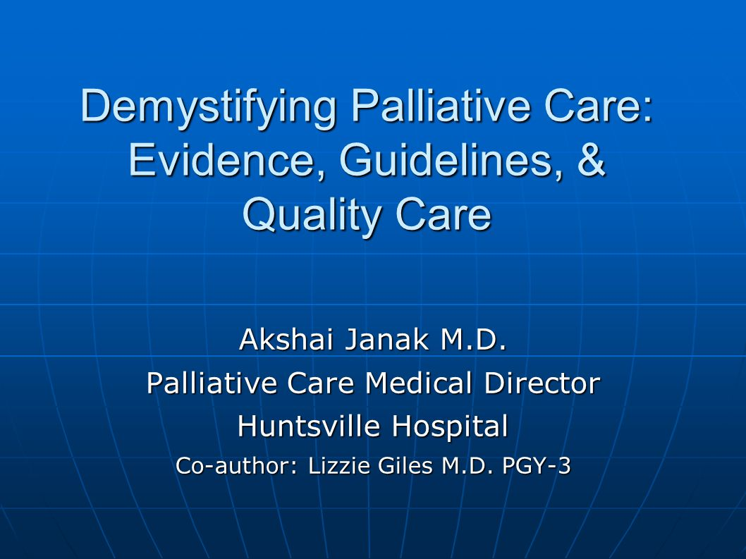 Demystifying Palliative Care: Evidence, Guidelines, & Quality Care Akshai Janak M.D.