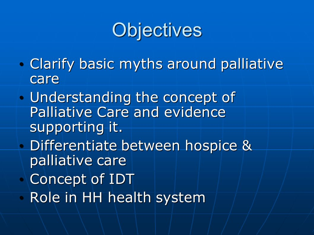 Objectives Clarify basic myths around palliative care Clarify basic myths around palliative care Understanding the concept of Palliative Care and evidence supporting it.