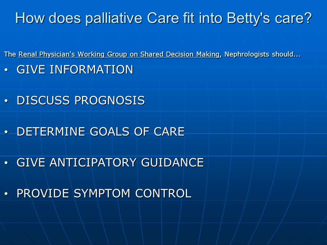 How does palliative Care fit into Betty's care? The Renal Physician's Working Group on Shared Decision Making, Nephrologists should... GIVE INFORMATIO