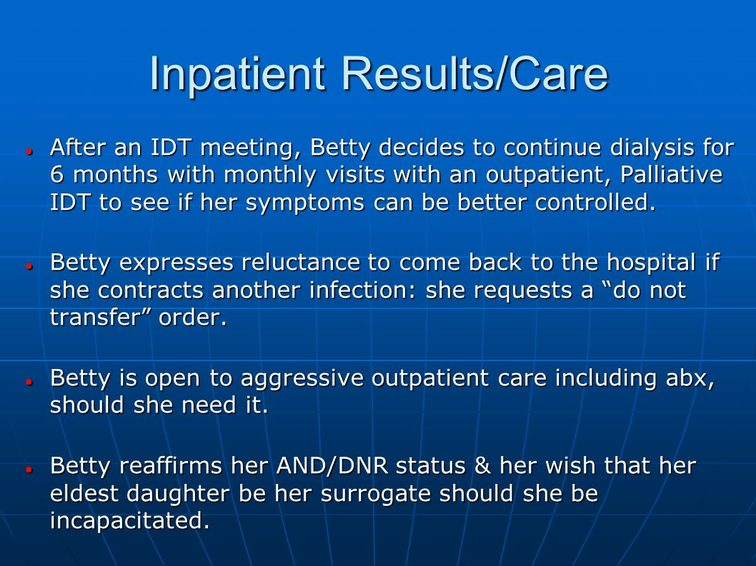 Inpatient Results/Care After an IDT meeting, Betty decides to continue dialysis for 6 months with monthly visits with an outpatient, Palliative IDT to see if her symptoms can be better controlled.