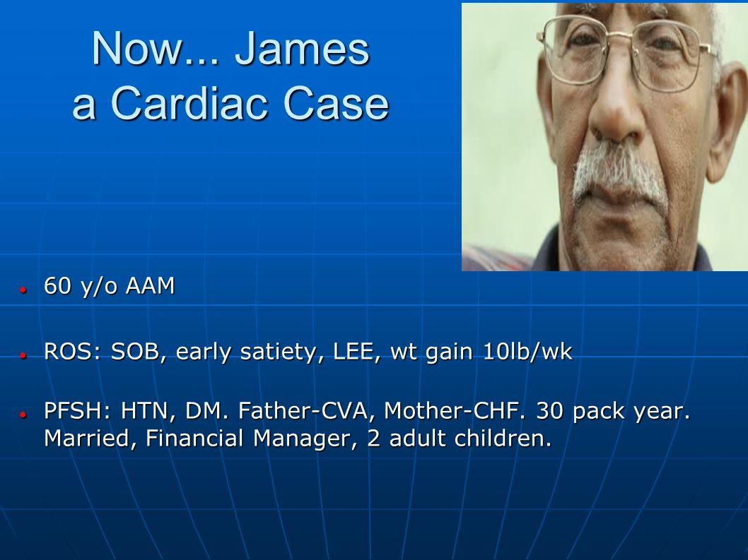 Now... James a Cardiac Case 60 y/o AAM 60 y/o AAM ROS: SOB, early satiety, LEE, wt gain 10lb/wk ROS: SOB, early satiety, LEE, wt gain 10lb/wk PFSH: HT