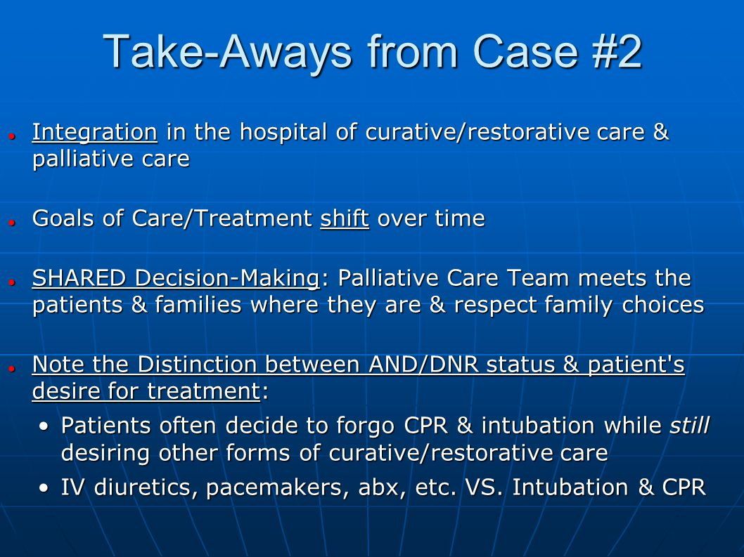 Take-Aways from Case #2 Integration in the hospital of curative/restorative care & palliative care Integration in the hospital of curative/restorative care & palliative care Goals of Care/Treatment shift over time Goals of Care/Treatment shift over time SHARED Decision-Making: Palliative Care Team meets the patients & families where they are & respect family choices SHARED Decision-Making: Palliative Care Team meets the patients & families where they are & respect family choices Note the Distinction between AND/DNR status & patient s desire for treatment: Note the Distinction between AND/DNR status & patient s desire for treatment: Patients often decide to forgo CPR & intubation while still desiring other forms of curative/restorative carePatients often decide to forgo CPR & intubation while still desiring other forms of curative/restorative care IV diuretics, pacemakers, abx, etc.