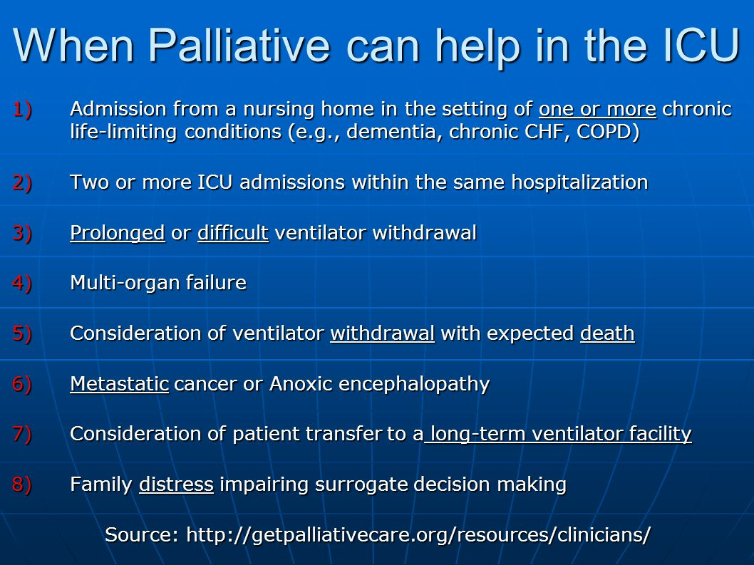 When Palliative can help in the ICU 1)Admission from a nursing home in the setting of one or more chronic life-limiting conditions (e.g., dementia, chronic CHF, COPD) 2)Two or more ICU admissions within the same hospitalization 3)Prolonged or difficult ventilator withdrawal 4)Multi-organ failure 5)Consideration of ventilator withdrawal with expected death 6)Metastatic cancer or Anoxic encephalopathy 7)Consideration of patient transfer to a long-term ventilator facility 8)Family distress impairing surrogate decision making Source: http://getpalliativecare.org/resources/clinicians/