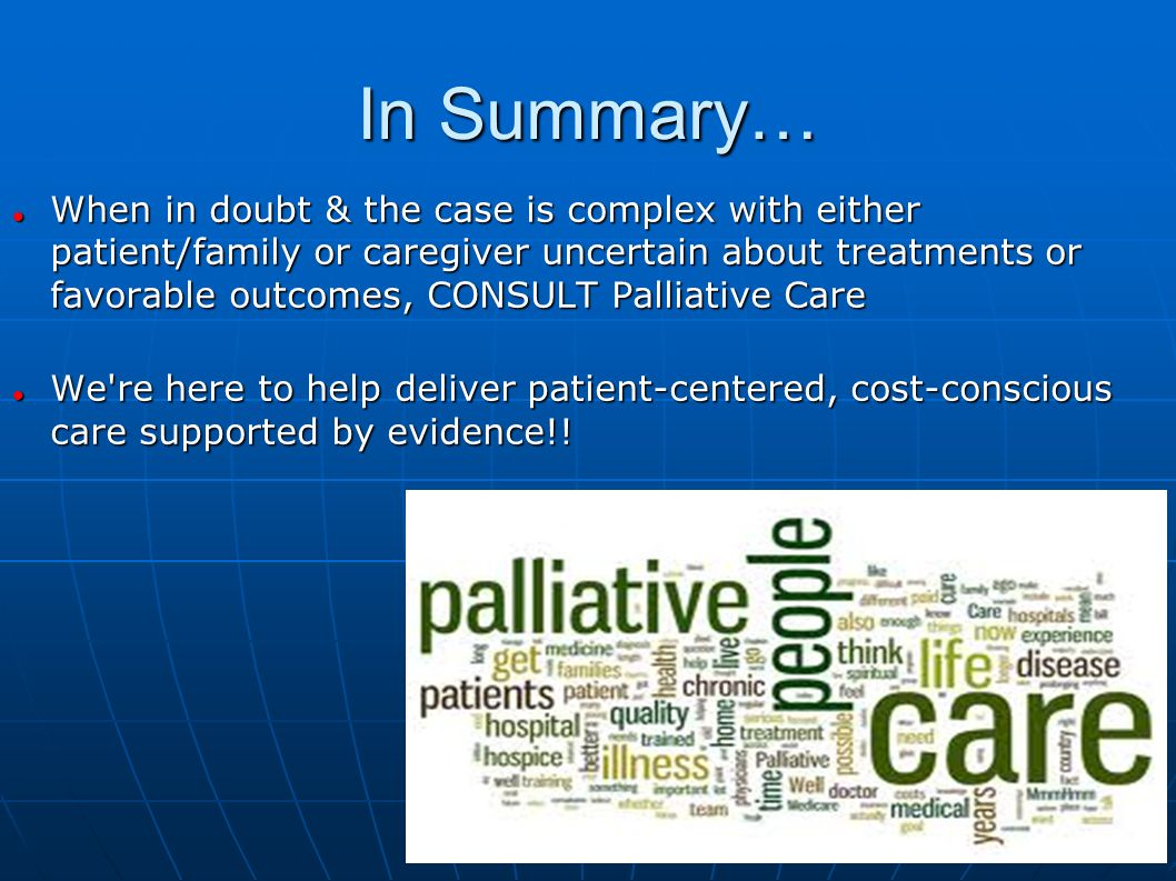 In Summary… When in doubt & the case is complex with either patient/family or caregiver uncertain about treatments or favorable outcomes, CONSULT Palliative Care When in doubt & the case is complex with either patient/family or caregiver uncertain about treatments or favorable outcomes, CONSULT Palliative Care We re here to help deliver patient-centered, cost-conscious care supported by evidence!.