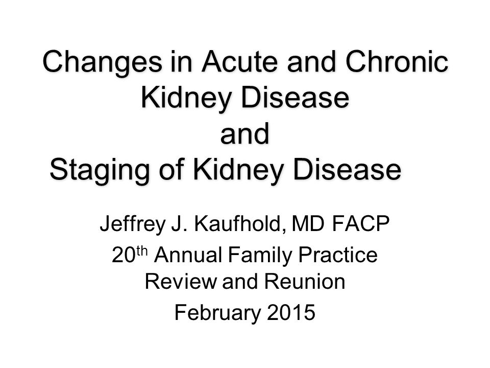 Changes in Acute and Chronic Kidney Disease and Staging of Kidney Disease Jeffrey J.