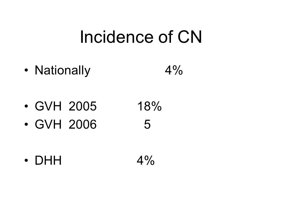 Incidence of CN Nationally4% GVH 200518% GVH 2006 5 DHH4%