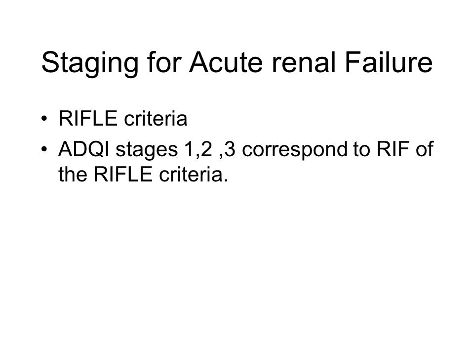 Staging for Acute renal Failure RIFLE criteria ADQI stages 1,2,3 correspond to RIF of the RIFLE criteria.