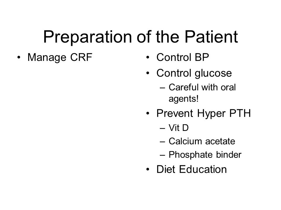 Preparation of the Patient Manage CRFControl BP Control glucose –Careful with oral agents.