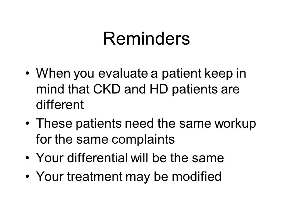 Reminders When you evaluate a patient keep in mind that CKD and HD patients are different These patients need the same workup for the same complaints Your differential will be the same Your treatment may be modified