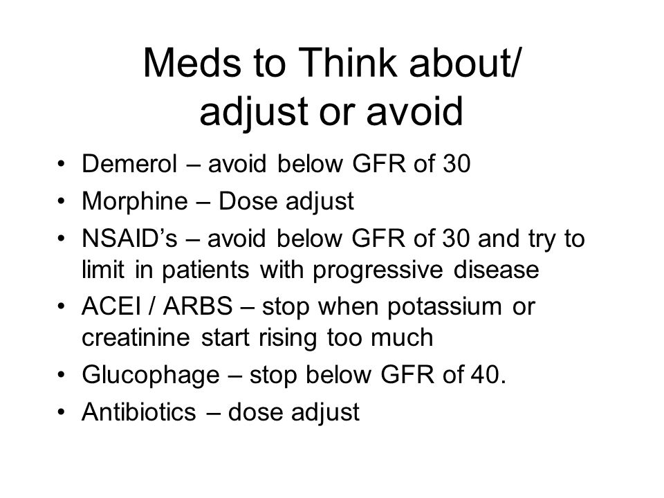Meds to Think about/ adjust or avoid Demerol – avoid below GFR of 30 Morphine – Dose adjust NSAID's – avoid below GFR of 30 and try to limit in patients with progressive disease ACEI / ARBS – stop when potassium or creatinine start rising too much Glucophage – stop below GFR of 40.