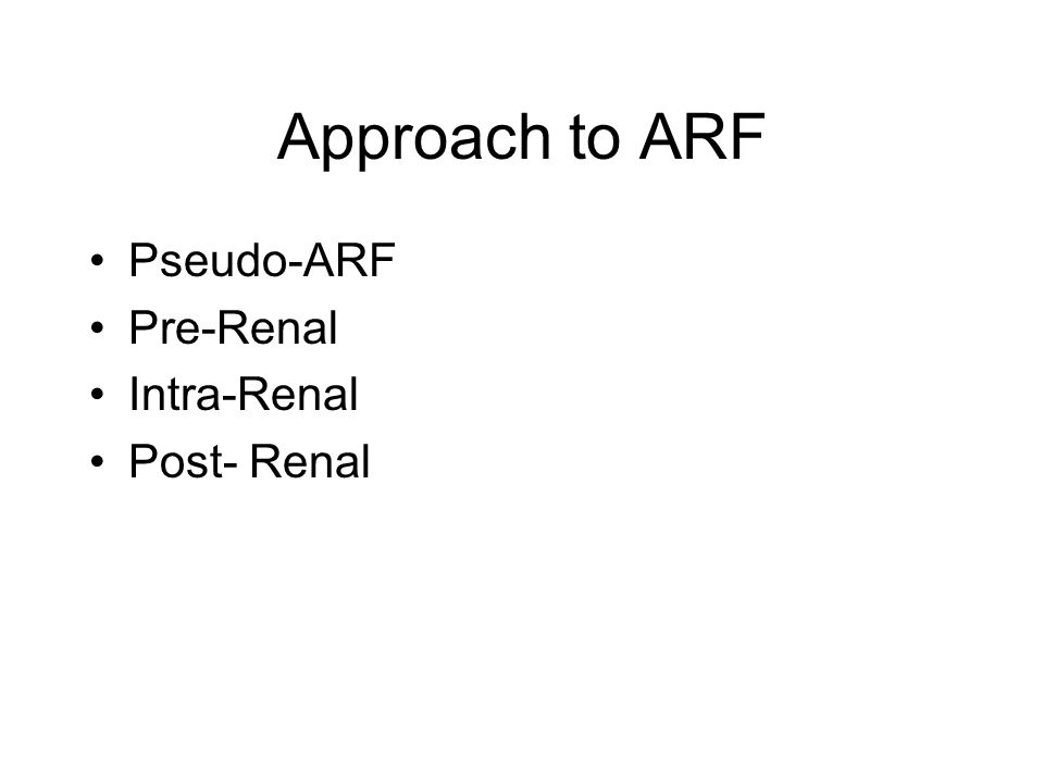 Approach to ARF Pseudo-ARF Pre-Renal Intra-Renal Post- Renal
