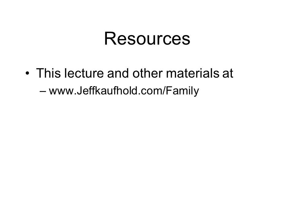 Resources This lecture and other materials at –www.Jeffkaufhold.com/Family