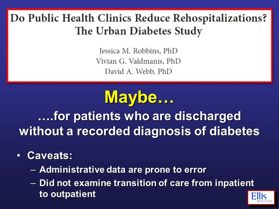 Maybe… ….for patients who are discharged without a recorded diagnosis of diabetes Caveats:Caveats: –Administrative data are prone to error –Did not ex