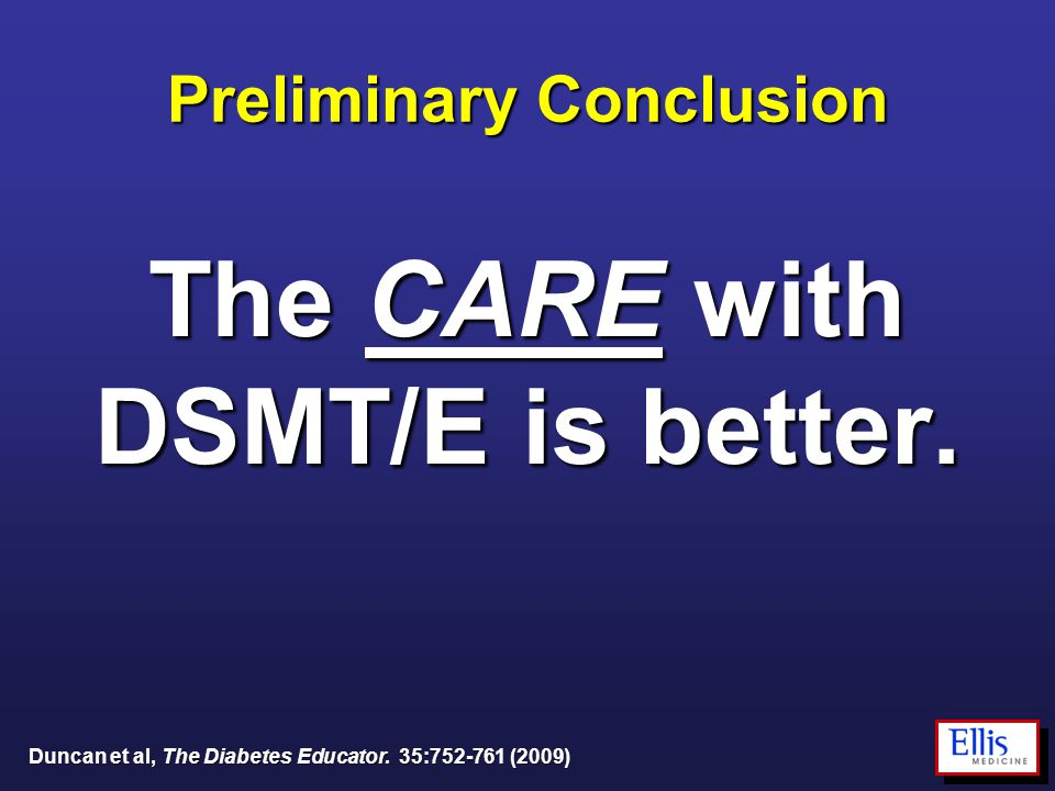 Preliminary Conclusion The CARE with DSMT/E is better. Duncan et al, The Diabetes Educator. 35:752-761 (2009)