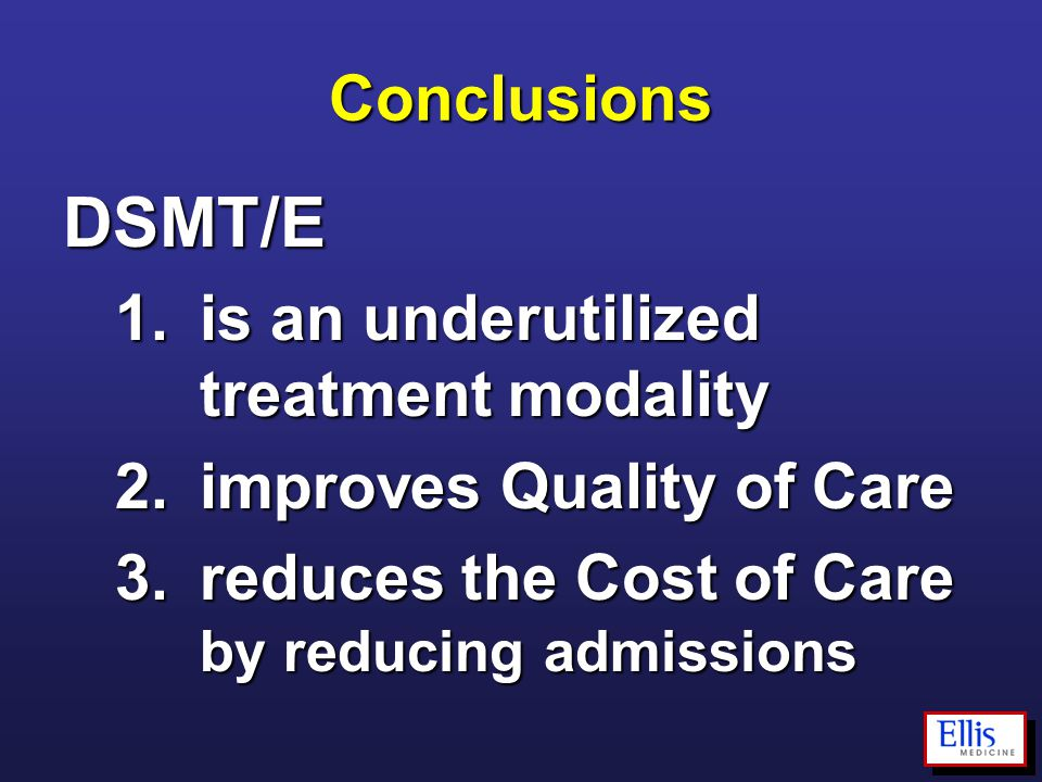 Conclusions DSMT/E 1.is an underutilized treatment modality 2.improves Quality of Care 3.reduces the Cost of Care by reducing admissions
