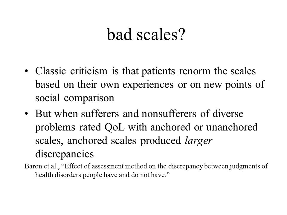 bad scales? Classic criticism is that patients renorm the scales based on their own experiences or on new points of social comparison But when suffere