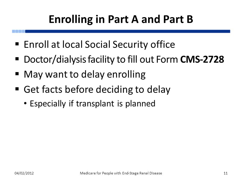 Enrolling in Part A and Part B  Enroll at local Social Security office  Doctor/dialysis facility to fill out Form CMS-2728  May want to delay enrolling  Get facts before deciding to delay Especially if transplant is planned 04/02/2012Medicare for People with End-Stage Renal Disease11