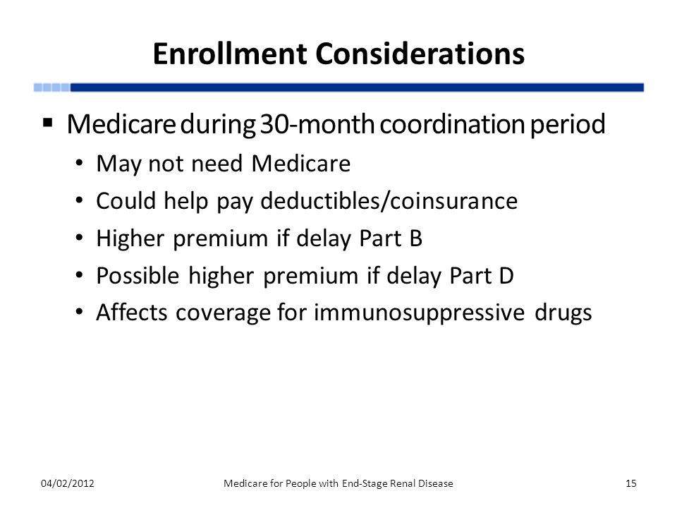Enrollment Considerations  Medicare during 30-month coordination period May not need Medicare Could help pay deductibles/coinsurance Higher premium if delay Part B Possible higher premium if delay Part D Affects coverage for immunosuppressive drugs 04/02/2012Medicare for People with End-Stage Renal Disease15