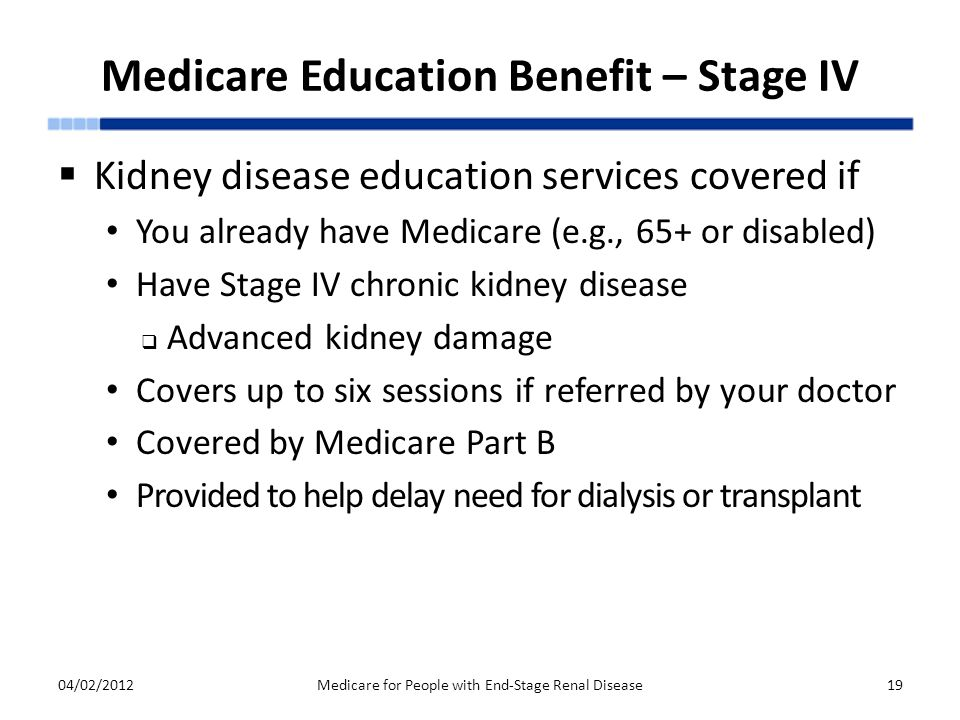 Medicare Education Benefit – Stage IV  Kidney disease education services covered if You already have Medicare (e.g., 65+ or disabled) Have Stage IV chronic kidney disease  Advanced kidney damage Covers up to six sessions if referred by your doctor Covered by Medicare Part B Provided to help delay need for dialysis or transplant 04/02/2012Medicare for People with End-Stage Renal Disease19