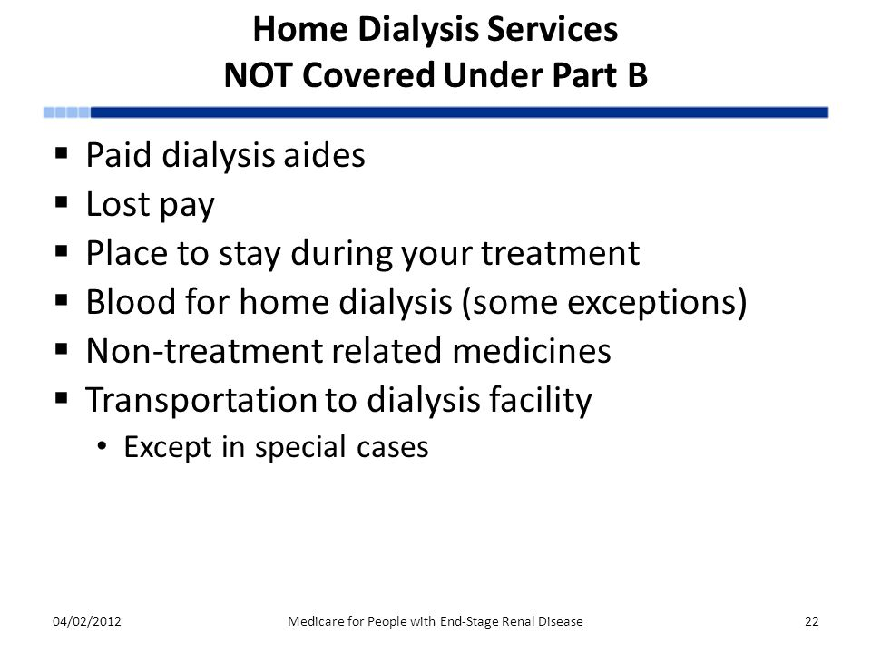 Home Dialysis Services NOT Covered Under Part B  Paid dialysis aides  Lost pay  Place to stay during your treatment  Blood for home dialysis (some exceptions)  Non-treatment related medicines  Transportation to dialysis facility Except in special cases 04/02/2012Medicare for People with End-Stage Renal Disease22