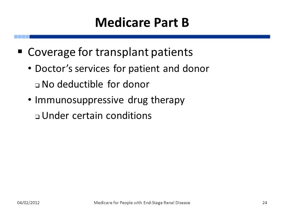 Medicare Part B  Coverage for transplant patients Doctor's services for patient and donor  No deductible for donor Immunosuppressive drug therapy  Under certain conditions 04/02/2012Medicare for People with End-Stage Renal Disease24