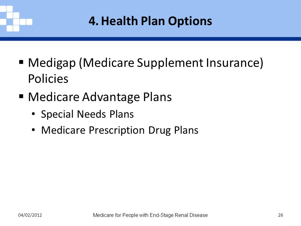 04/02/2012 Medicare for People with End-Stage Renal Disease 26  Medigap (Medicare Supplement Insurance) Policies  Medicare Advantage Plans Special Needs Plans Medicare Prescription Drug Plans 4.