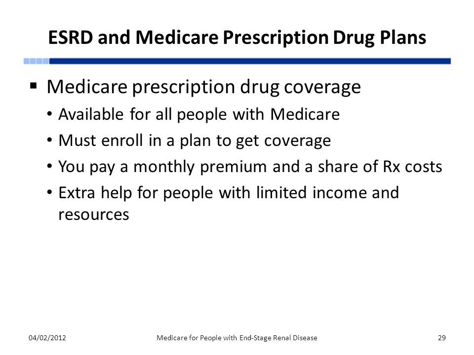 ESRD and Medicare Prescription Drug Plans  Medicare prescription drug coverage Available for all people with Medicare Must enroll in a plan to get coverage You pay a monthly premium and a share of Rx costs Extra help for people with limited income and resources 04/02/2012Medicare for People with End-Stage Renal Disease29