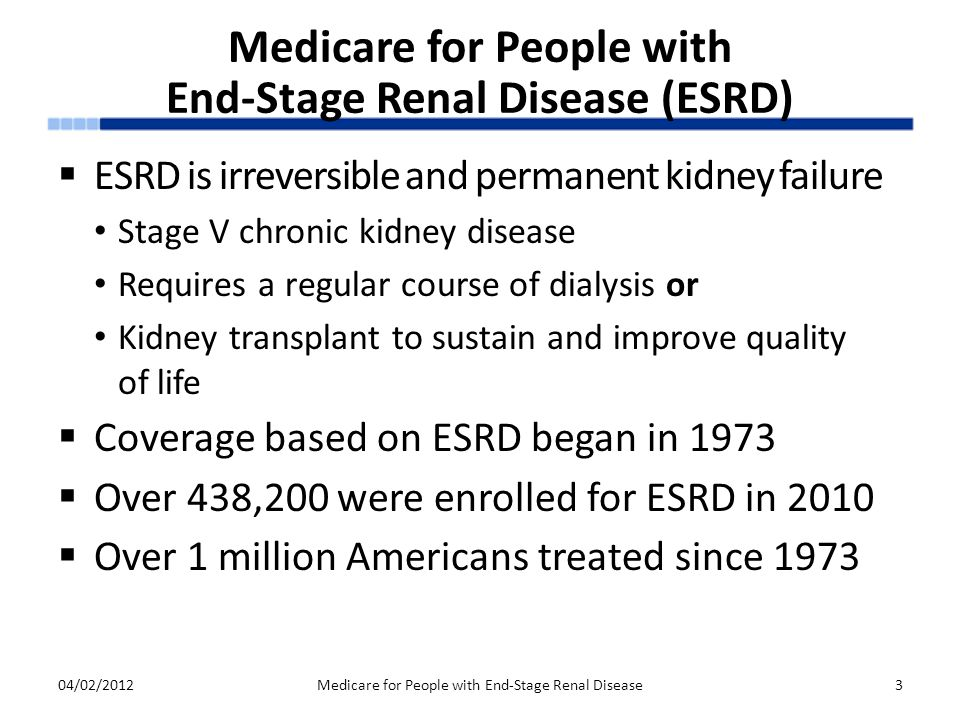 Medicare for People with End-Stage Renal Disease (ESRD)  ESRD is irreversible and permanent kidney failure Stage V chronic kidney disease Requires a regular course of dialysis or Kidney transplant to sustain and improve quality of life  Coverage based on ESRD began in 1973  Over 438,200 were enrolled for ESRD in 2010  Over 1 million Americans treated since 1973 04/02/2012Medicare for People with End-Stage Renal Disease3