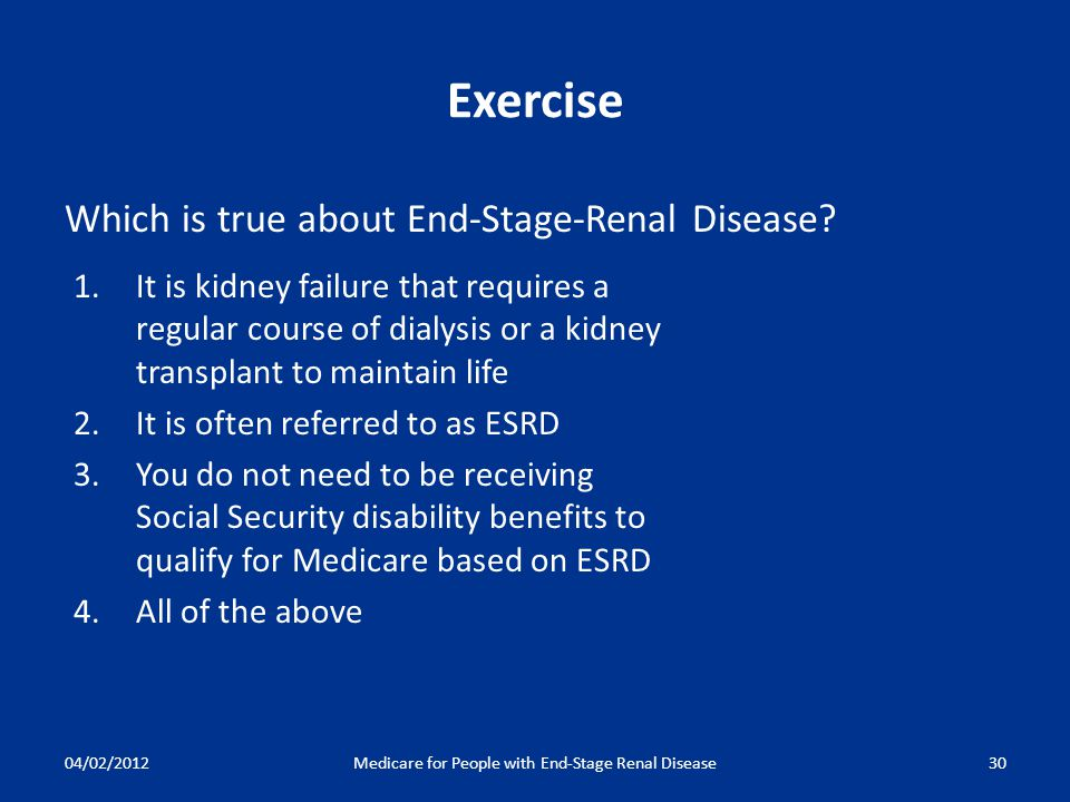 04/02/2012Medicare for People with End-Stage Renal Disease30 Exercise Which is true about End-Stage-Renal Disease.