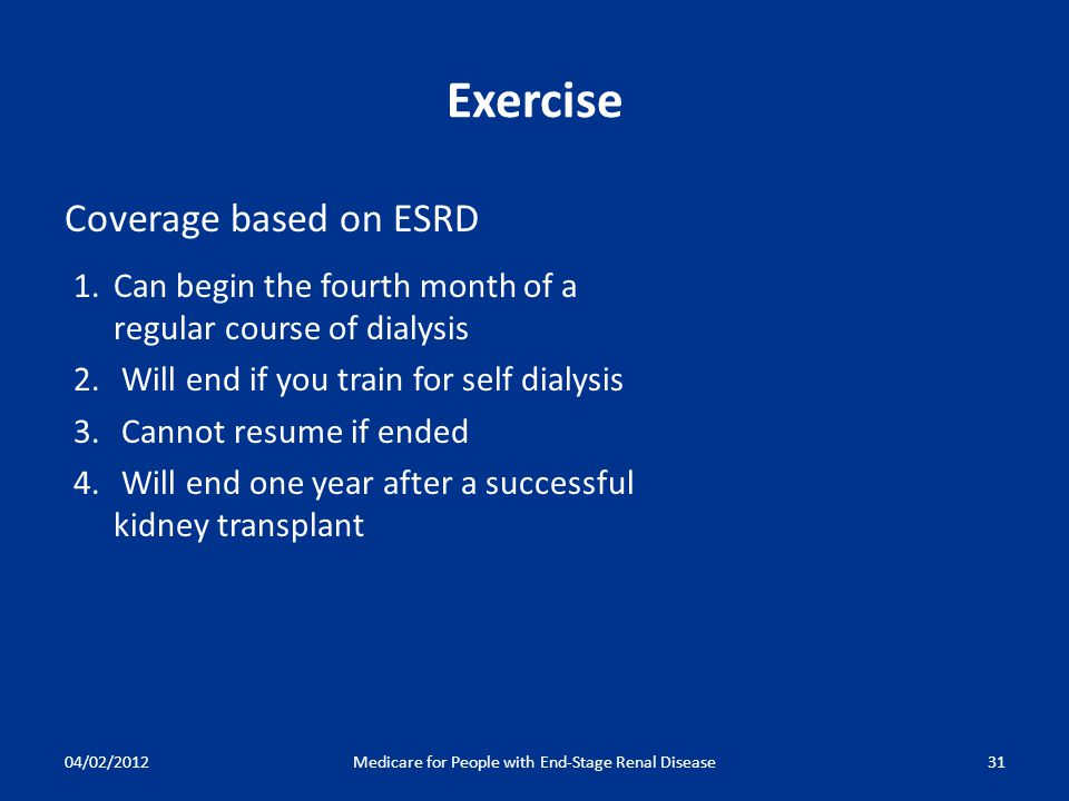 04/02/2012Medicare for People with End-Stage Renal Disease31 Exercise Coverage based on ESRD 1.Can begin the fourth month of a regular course of dialysis 2.