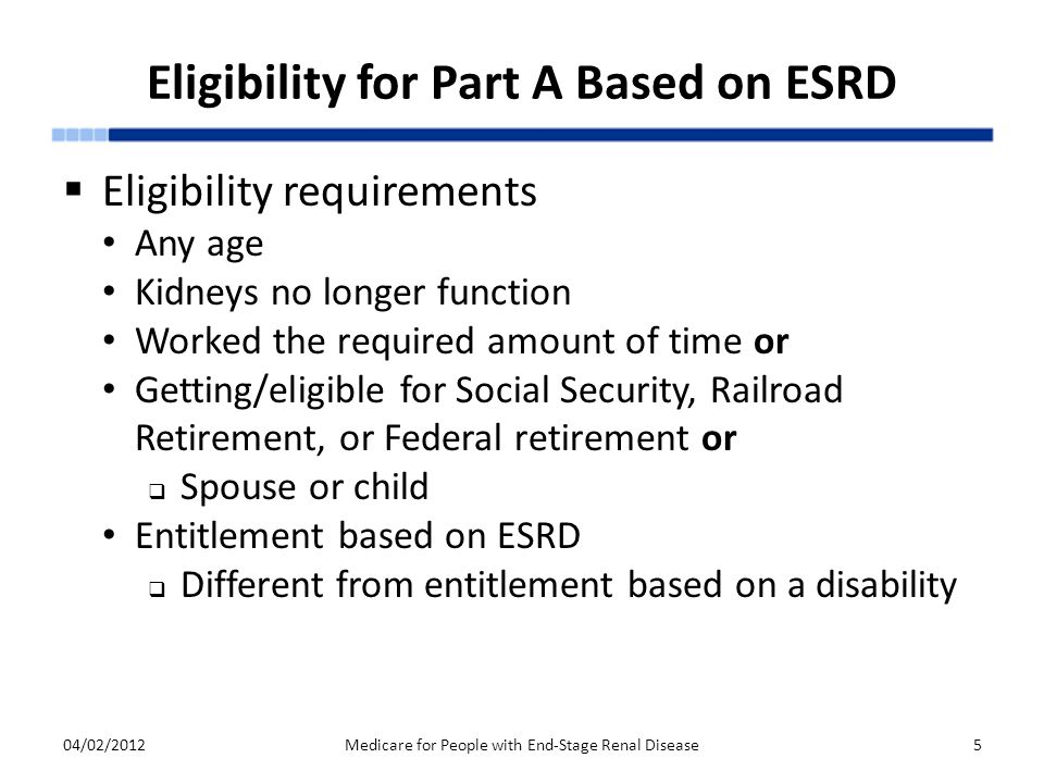 Eligibility for Part A Based on ESRD  Eligibility requirements Any age Kidneys no longer function Worked the required amount of time or Getting/eligible for Social Security, Railroad Retirement, or Federal retirement or  Spouse or child Entitlement based on ESRD  Different from entitlement based on a disability 04/02/2012Medicare for People with End-Stage Renal Disease5