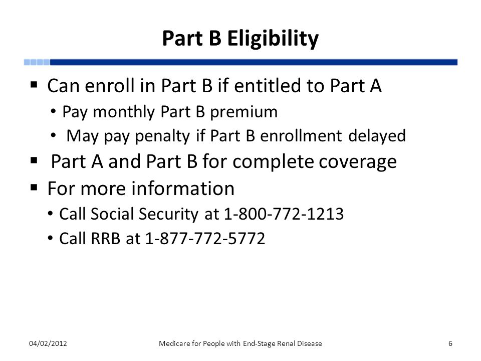 Part B Eligibility  Can enroll in Part B if entitled to Part A Pay monthly Part B premium May pay penalty if Part B enrollment delayed  Part A and Part B for complete coverage  For more information Call Social Security at 1-800-772-1213 Call RRB at 1-877-772-5772 04/02/2012Medicare for People with End-Stage Renal Disease6