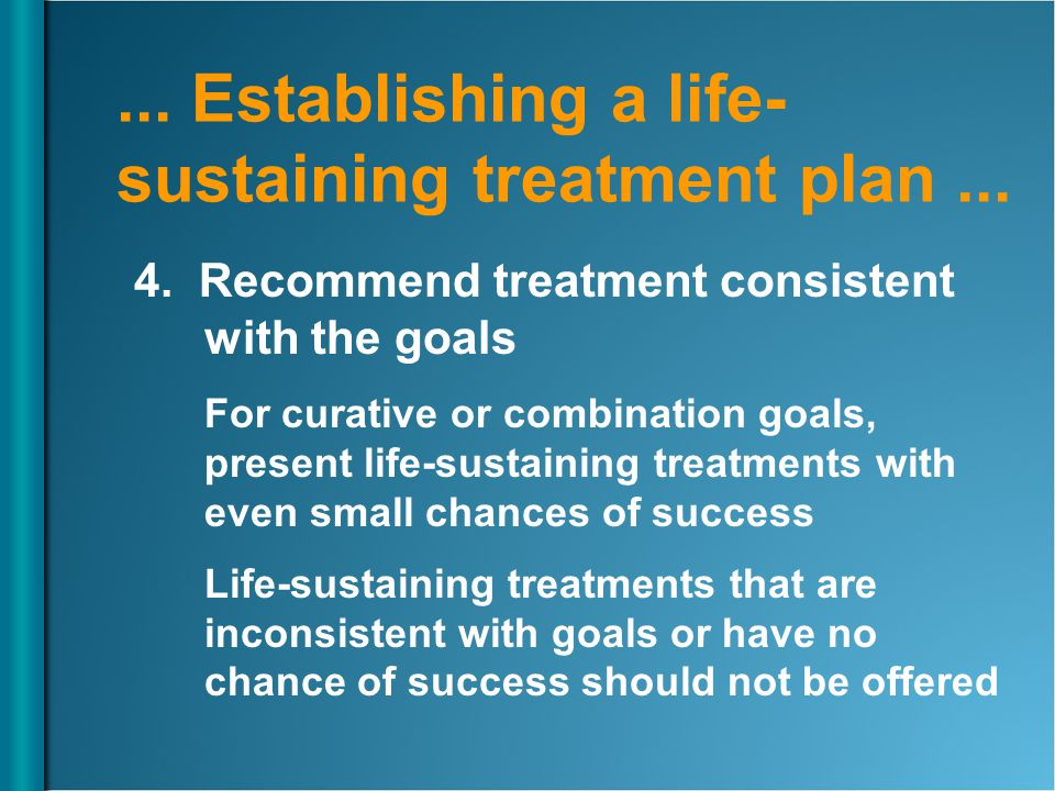 ... Establishing a life- sustaining treatment plan... 4. Recommend treatment consistent with the goals For curative or combination goals, present life
