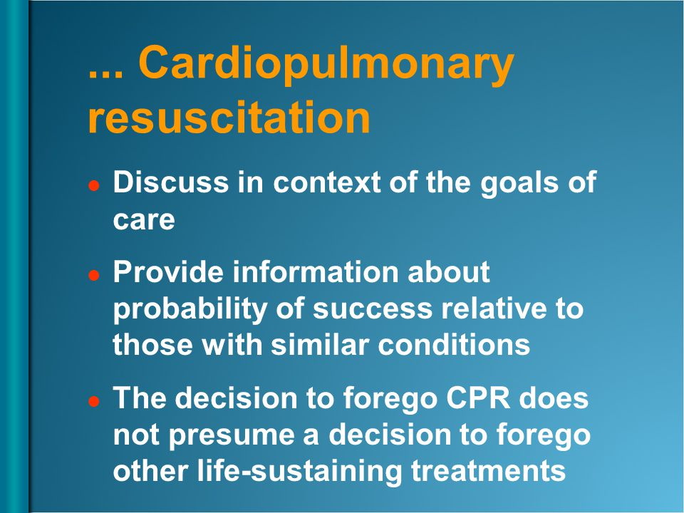 ... Cardiopulmonary resuscitation Discuss in context of the goals of care Provide information about probability of success relative to those with simi