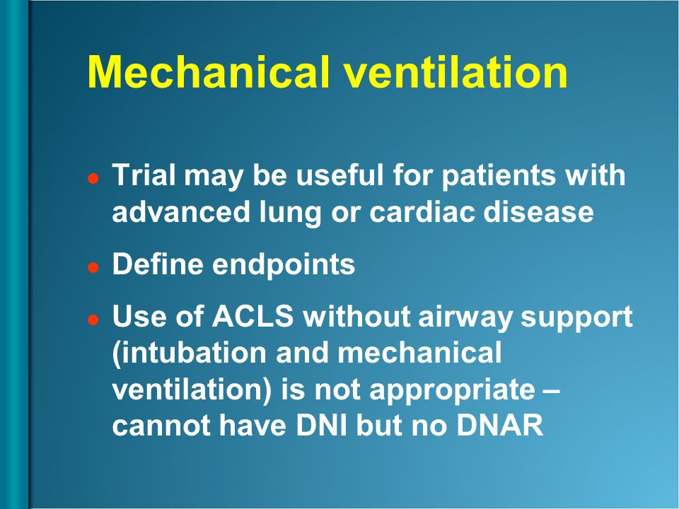 Mechanical ventilation Trial may be useful for patients with advanced lung or cardiac disease Define endpoints Use of ACLS without airway support (int