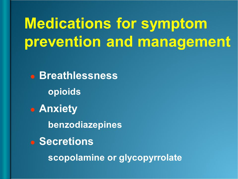 Medications for symptom prevention and management Breathlessness opioids Anxiety benzodiazepines Secretions scopolamine or glycopyrrolate