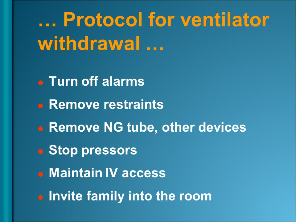 … Protocol for ventilator withdrawal … Turn off alarms Remove restraints Remove NG tube, other devices Stop pressors Maintain IV access Invite family