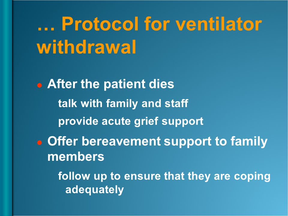 … Protocol for ventilator withdrawal After the patient dies talk with family and staff provide acute grief support Offer bereavement support to family