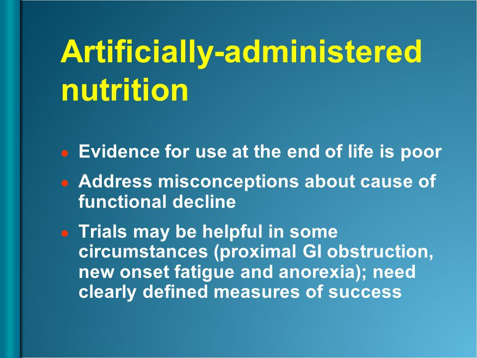 Artificially-administered nutrition Evidence for use at the end of life is poor Address misconceptions about cause of functional decline Trials may be