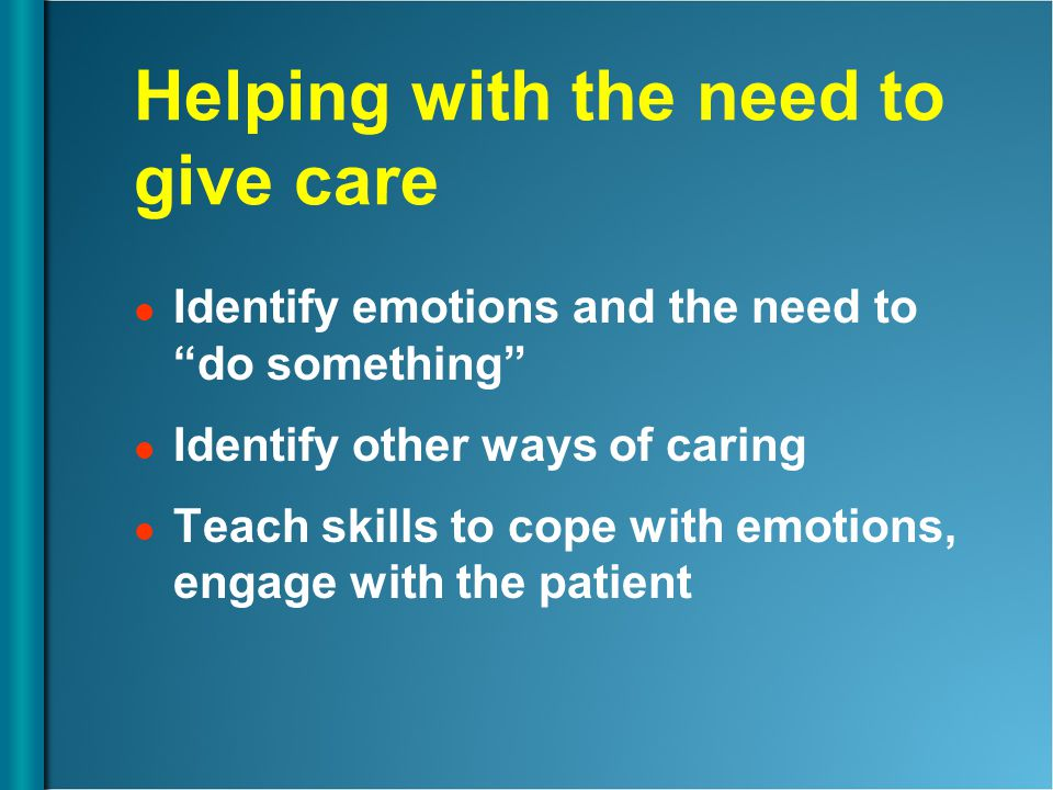 "Helping with the need to give care Identify emotions and the need to ""do something"" Identify other ways of caring Teach skills to cope with emotions,"