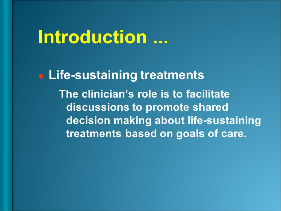 Introduction... Life-sustaining treatments The clinician's role is to facilitate discussions to promote shared decision making about life-sustaining t