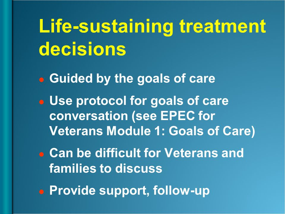 Life-sustaining treatment decisions Guided by the goals of care Use protocol for goals of care conversation (see EPEC for Veterans Module 1: Goals of