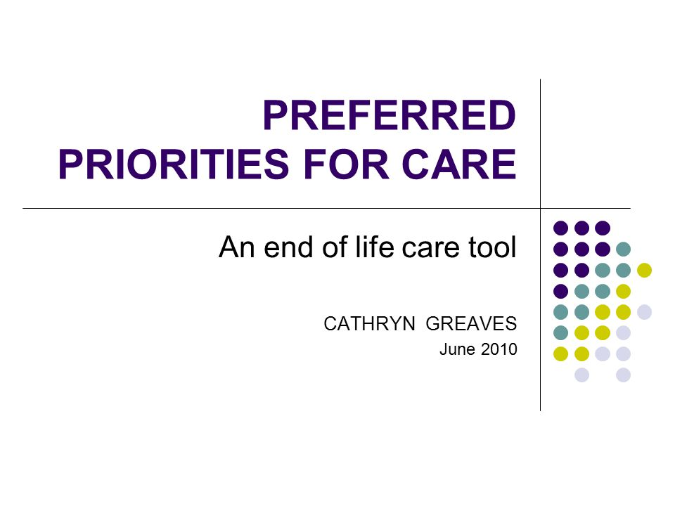 PREFERRED PRIORITIES FOR CARE An end of life care tool CATHRYN GREAVES June 2010